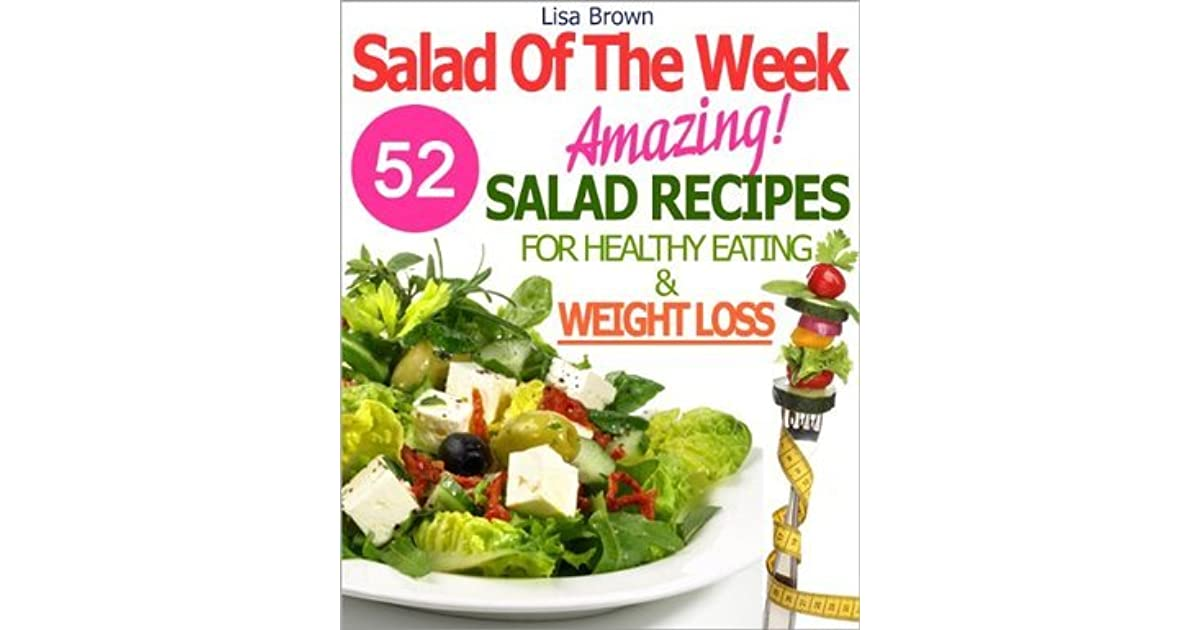 Salad Of The Week 52 Amazing Salad Recipes For Weight Loss And Healthy Eating The Delicious Way By Lisa Brown