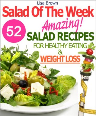 "Salad Of The Week: 52 Amazing Salad Recipes For Weight Loss And Healthy Eating ""The Delicious Way"" (Recipe Of The Week Cookbook)"
