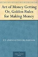 Art of Money Getting Or, Golden Rules for Making Money