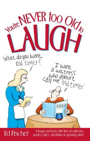 You Re Never Too Old To Laugh A Laugh Out Loud Collection Of
