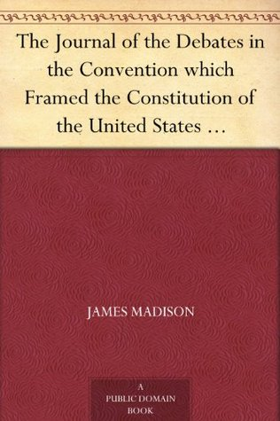 The Journal of the Debates in the Convention which Framed the Constitution of the United States May - September 1787 Volume I
