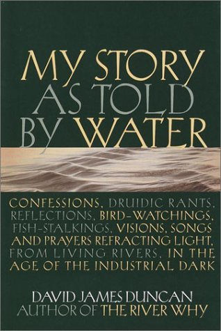 My Story as told by Water: Confessions Druidic Rants Reflections Bird-watchings Fish-stalkings Visions Songs and Prayers Refracting Light from Living Rivers in the Age of the Industrial Dark