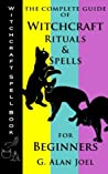 Witchcraft Spell Book: The Complete Guide of Witchcraft Rituals & Spells for Beginners