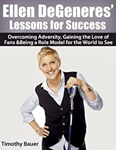 Ellen DeGeneres' Lessons for Success: Overcoming Adversity, Gaining the Love of Fans & Being a Role Model for the World to See
