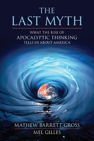 The Last Myth: What the Rise of Apocalyptic Thinking Tells Us About America Matthew Barrett Gross, Mel Gilles