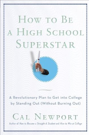 How to Be a High School Superstar Without Burning Out A Revolutionary Plan to Get into College by Standing Out