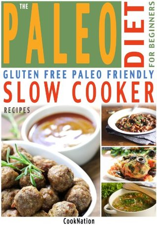 The Paleo Diet For Beginners Slow Cooker Recipe Book: Gluten Free, Everyday Essential Slow Cooker Paleo Recipes For Beginners or How To Get Started With ... Diet (Kitchen Collection On Kindle)