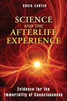 Science and the Afterlife Experience: Evidence for the Immortality of Consciousness