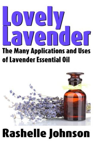 Lovely Lavender: The Many Applications and Uses of Lavender Essential Oil (Essential Oils and Aromatherapy)