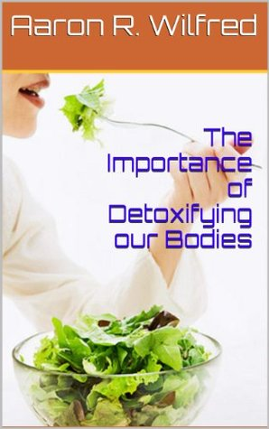 The Importance of Detoxifying our Bodies