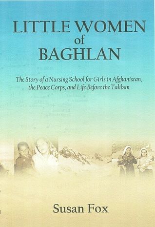 Little Women of Baghlan: The Story of a Nursing School for Girls in Afghanistan, the Peace Corps, and Life Before the Taliban