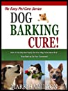 DOG BARKING CURE: How To Quickly And Easily Get Your Dog To Be Quiet And Stop Barking On Your Command! (The Easy Pet Care Series Book 2)