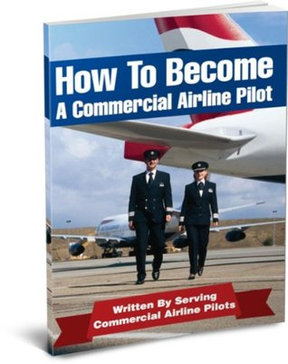 How To Be An Airline Pilot - 7 Steps To Becoming A Commercial Airline Pilot! (Airline Pilot Training Book 1)