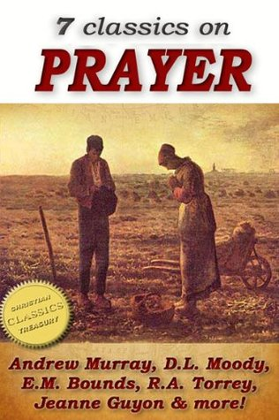 7 classics on PRAYER: Torrey (How to Pray), Murray (School of Prayer), Moody (Prevailing Prayer), Goforth, Muller (Answers to Prayer), Bounds (Power Through ... Method of Prayer) (Top Christian Classics)