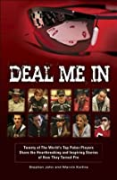 Deal Me In: Twenty of the World's Top Poker Players Share the Heartbreaking and Inspiring Stories of How They Turned Pro.