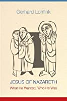 Jesus of Nazareth: What He Wanted, Who He Was
