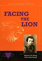 Facing the Lion - Memoirs of a Young Girl in Nazi Europe