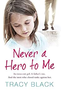Never a Hero To Me: An innocent girl. A father's sins. And the men who closed ranks against her