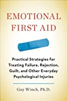 Emotional First Aid: Practical Strategies for Treating Failure, Rejection, Guilt, and Other EverydayPsychological Injuries