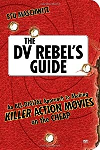 The DV Rebel's Guide: An All-Digital Approach to Making Killer Action Movies on the Cheap