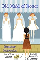 Old Maid of Honor (An LDS Romantic Comedy)