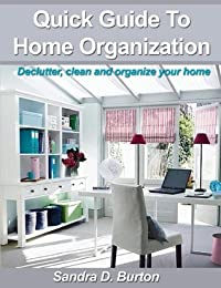 Quick Guide To Home Organization: Declutter, Clean And Organize Your Home
