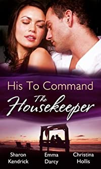 His to Command - The Housekeeper: The Prince's Chambermaid / The Billionaire's Housekeeper Mistress / The Tuscan Tycoon's Pregnant Housekeeper