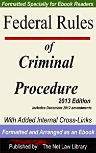 Federal Rules of Criminal Procedure: With Added Internal Cross-Links  Formatted and Arranged as an Ebook  2013 Edition