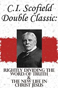 C.I. Scofield Double Classic: Rightly Dividing The Word Of Truth & The New Life In Christ Jesus