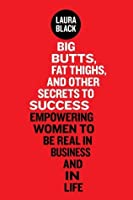Big Butts, Fat Thighs, and Other Secrets to Success