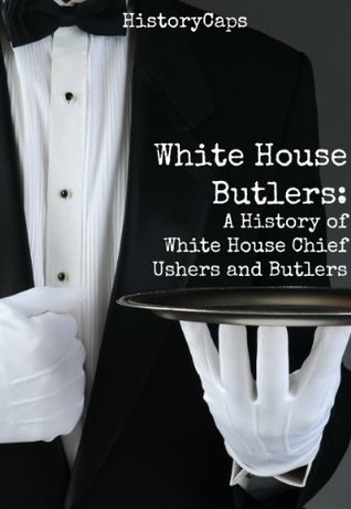 White House Butlers: A History of White House Chief Ushers and Butlers