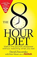 The 8-Hour Diet:Watch the Pounds Disappear without Watching What You Eat!
