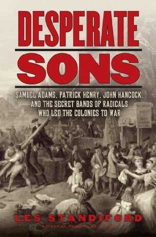 Desperate Sons Samuel Adams, Patrick Henry, John Hancock, and the Secret Bands of Radicals Who Led the Colonies to War