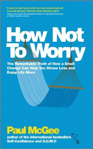 How Not to Worry The Remarkable Truth of How a Small Change Can Help You Stress Less and Enjoy Life More