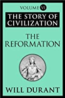 The Reformation: The Story of Civilization, Volume VI