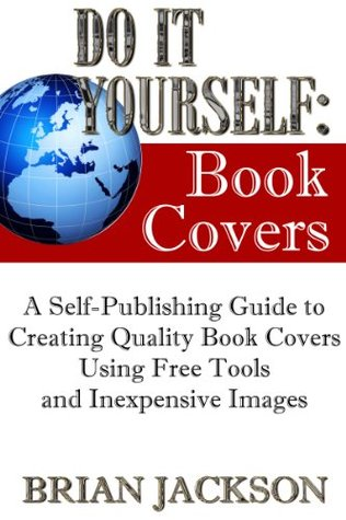 Do It Yourself: Book Covers (A Self-Publishing Guide to Creating Quality Book Covers Using Free Tools and Inexpensive Images)