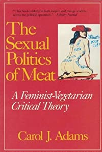The Sexual Politics of Meat: A Feminist-Vegetarian Critical Theory