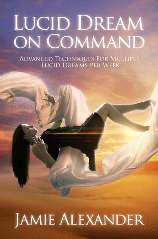 Lucid Dream On Command - Advanced Techniques For Multiple Lucid Dreams Per Week by Jamie Alexander