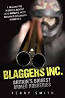 Blaggers Inc - Britain's Biggest Armed Robberies: A Fascinating Insider's Insight into Britain's Most Infamous Organised Robberies