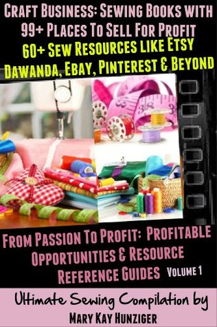 Craft Business Sewing Books With 99 Places To Sell For Profit 60 Sew Resources Like Etsy Dawanda Ebay Pinterest Beyond By Mary Kay Hunziger