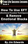 How to Use EFT (Emotional Freedom Techniques) & Remove Emotional Blocks (True Life Success Lessons Book 4)
