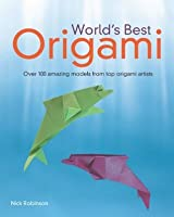 World's Best Origami: Over 100 Amazing Models from Top Origami Artists