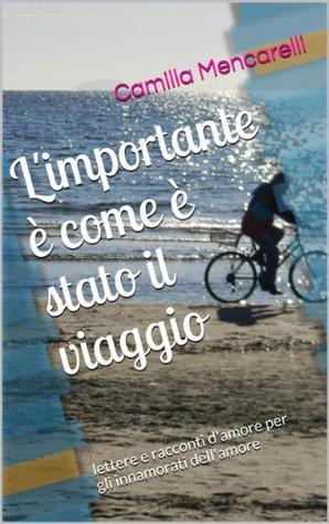 L'importante è come è stato il viaggio: racconti lettere e storie d'amore Camilla Mencarelli, Giulia Visconti