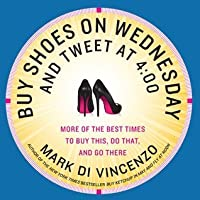 Buy Shoes on Wednesday and Tweet at 4:00: More of the Best Times to Buy This, Do That, and Go There
