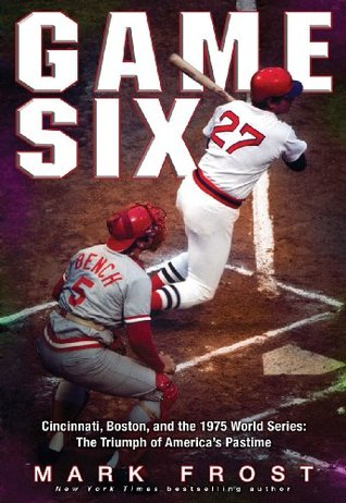 Game Six Cincinnati Boston And The 1975 World Series The Triumph Of America S Pastime By Mark Frost