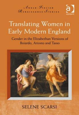 Translating Women in Early Modern England: Gender in the Elizabethan Versions of Boiardo, Ariosto and Tasso