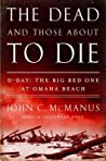 The Dead and Those About to Die by John C. McManus