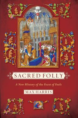Sacred Folly A New History of the Feast of Fools