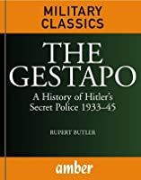 The Gestapo: A History of Hitler's Secret Police 1933-45