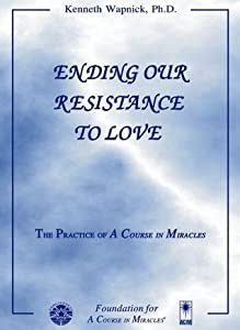 Ending Our Resistance to Love: The Practice of 'A Course in Miracles'